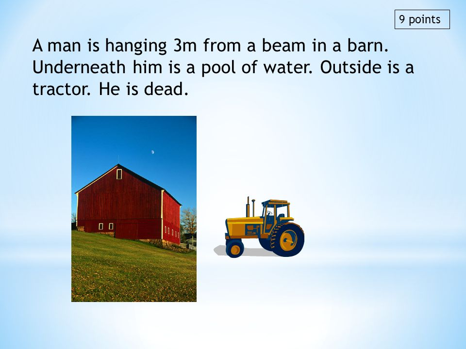 A man is hanging 3m from a beam in a barn. Underneath him is a pool of water. Outside is a tractor. He is dead. 9 points
