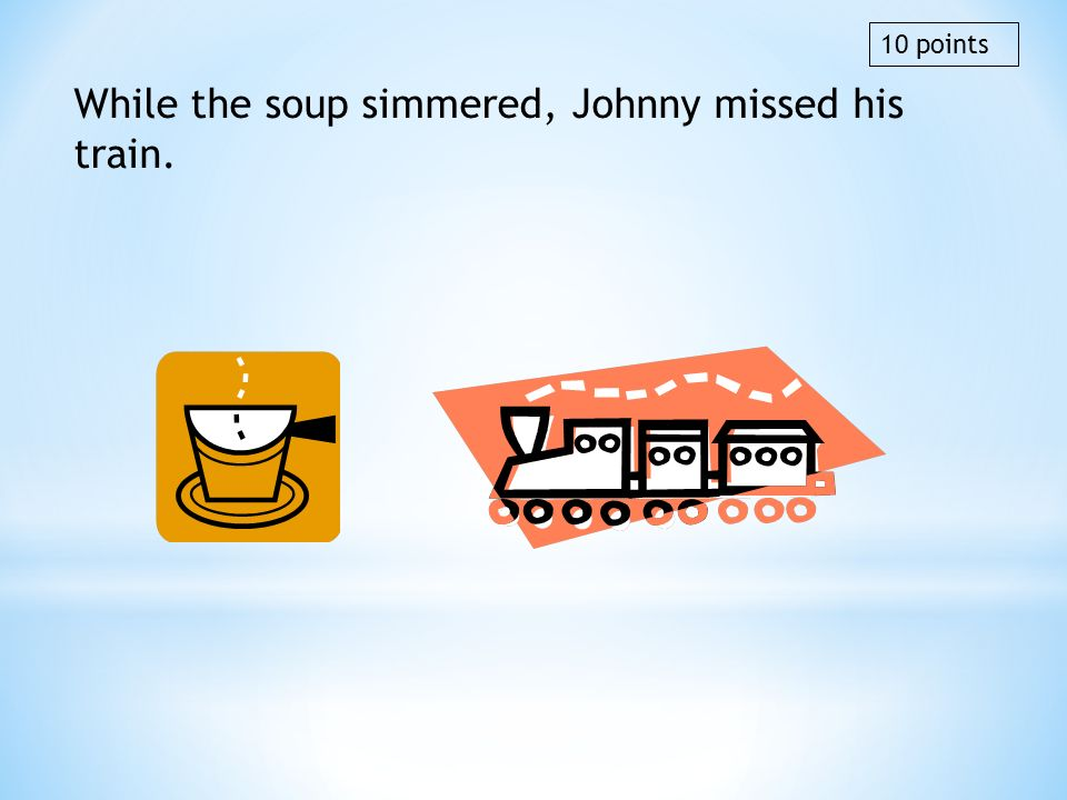 While the soup simmered, Johnny missed his train. 10 points
