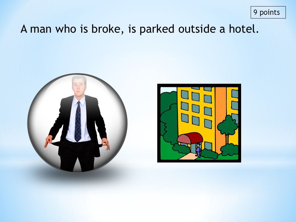 A man who is broke, is parked outside a hotel. 9 points