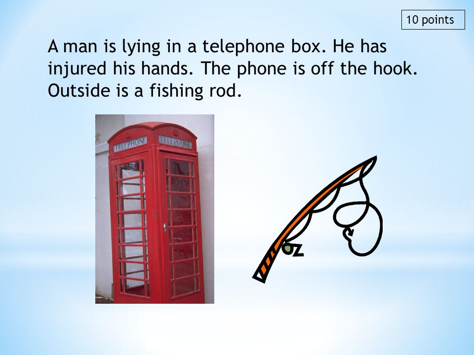 A man is lying in a telephone box. He has injured his hands. The phone is off the hook. Outside is a fishing rod. 10 points
