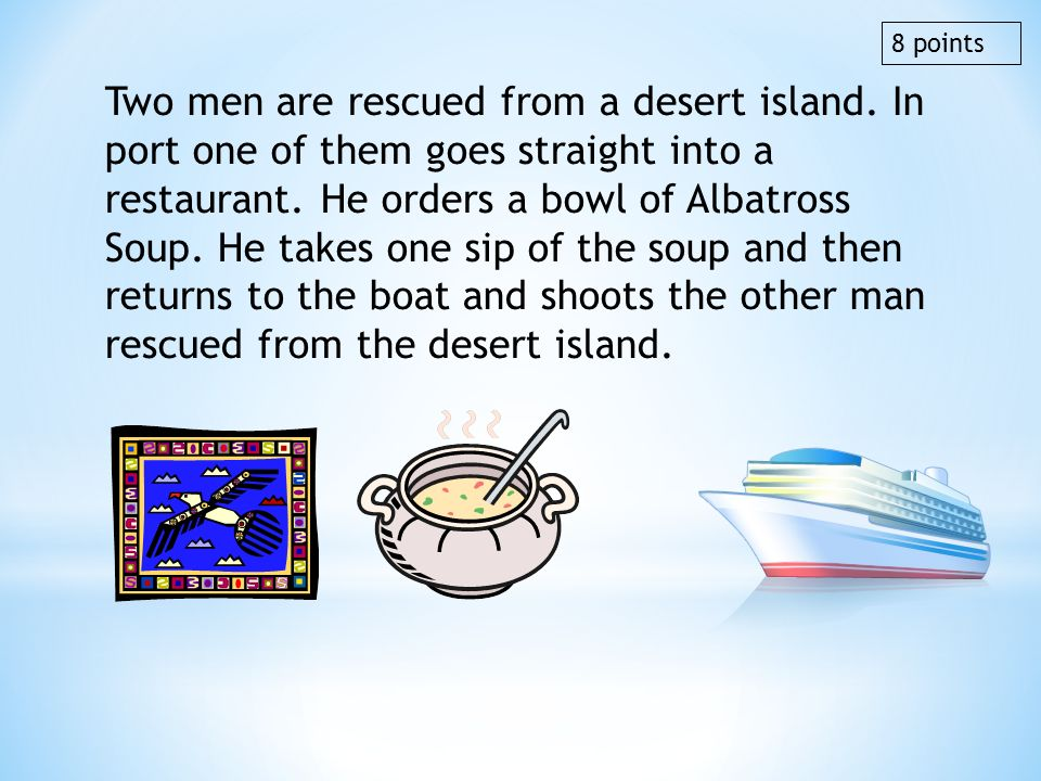 Two men are rescued from a desert island. In port one of them goes straight into a restaurant. He orders a bowl of Albatross Soup. He takes one sip of