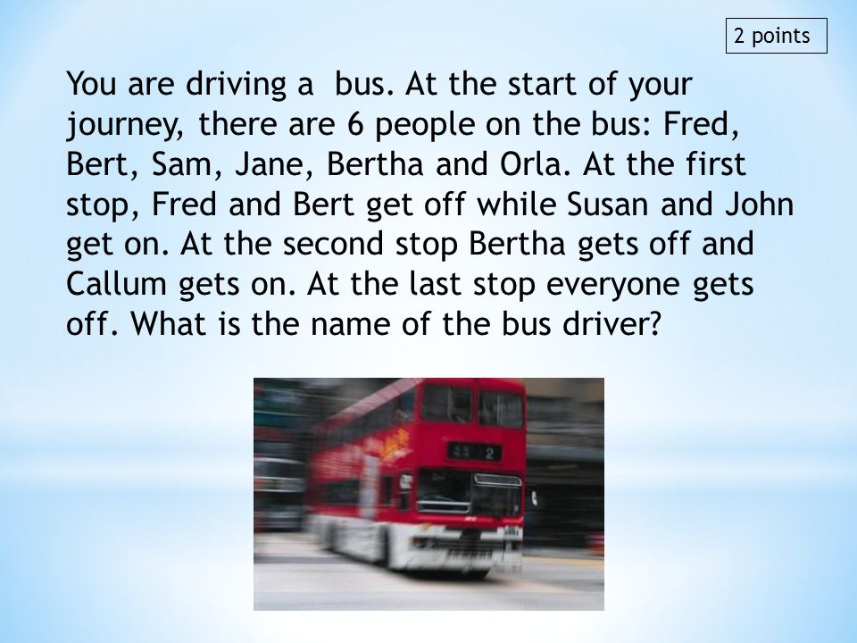 You are driving a bus. At the start of your journey, there are 6 people on the bus: Fred, Bert, Sam, Jane, Bertha and Orla. At the first stop, Fred an