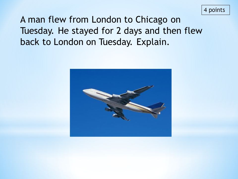 A man flew from London to Chicago on Tuesday. He stayed for 2 days and then flew back to London on Tuesday. Explain. 4 points