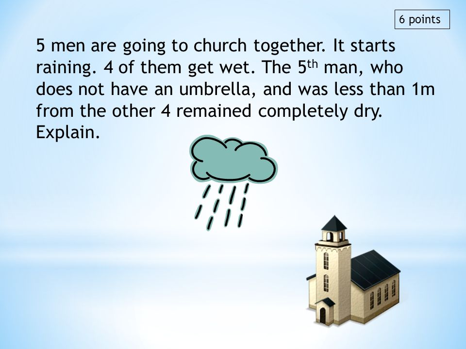 5 men are going to church together. It starts raining. 4 of them get wet. The 5 th man, who does not have an umbrella, and was less than 1m from the o