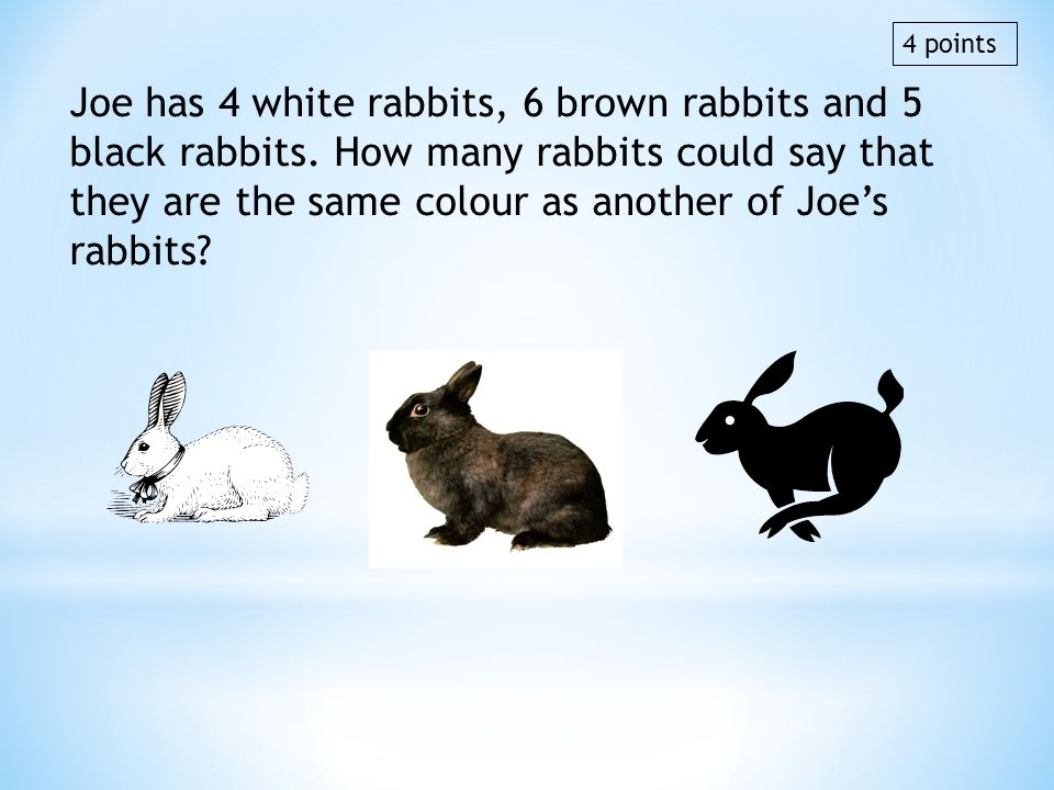 Joe has 4 white rabbits, 6 brown rabbits and 5 black rabbits. How many rabbits could say that they are the same colour as another of Joes rabbits? 4 p