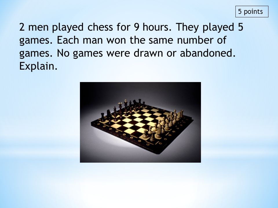 2 men played chess for 9 hours. They played 5 games. Each man won the same number of games. No games were drawn or abandoned. Explain. 5 points
