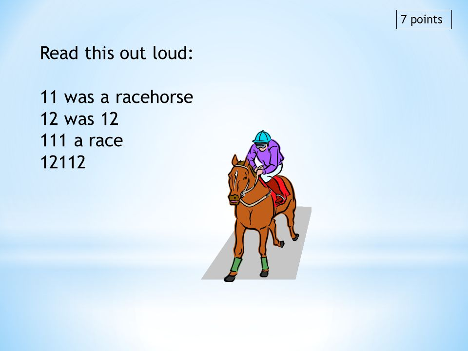 Read this out loud: 11 was a racehorse 12 was 12 111 a race 12112 7 points
