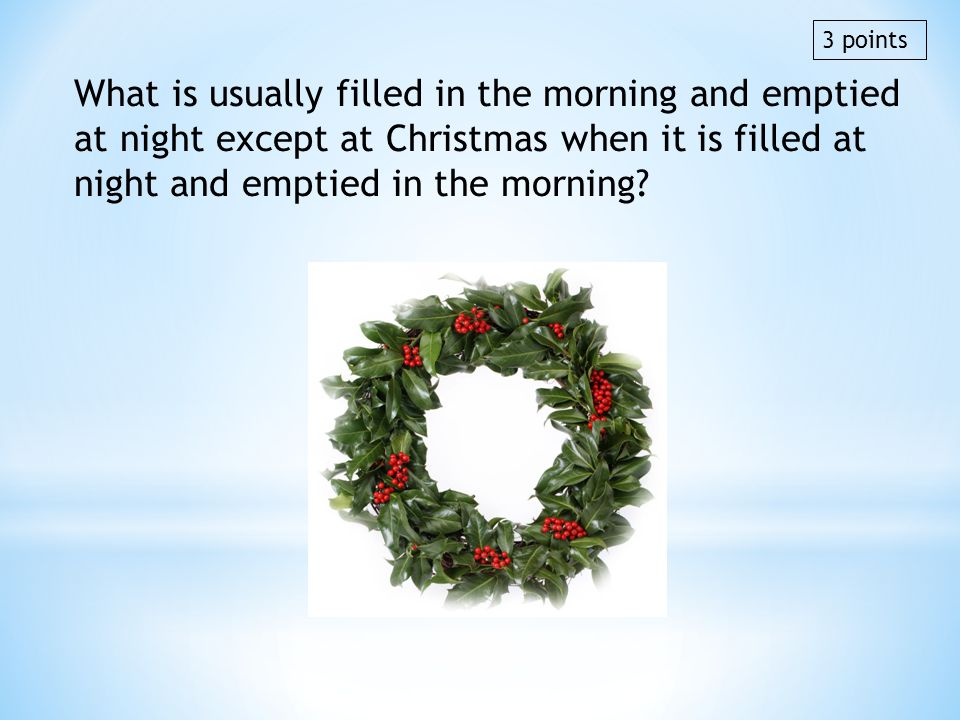What is usually filled in the morning and emptied at night except at Christmas when it is filled at night and emptied in the morning? 3 points