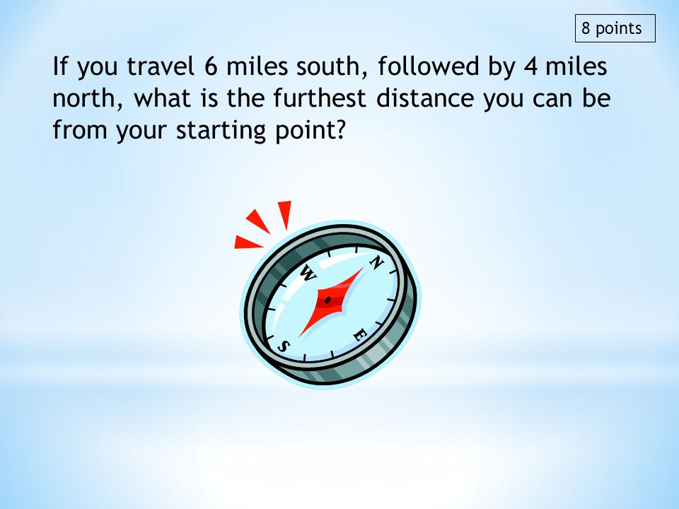If you travel 6 miles south, followed by 4 miles north, what is the furthest distance you can be from your starting point? 8 points