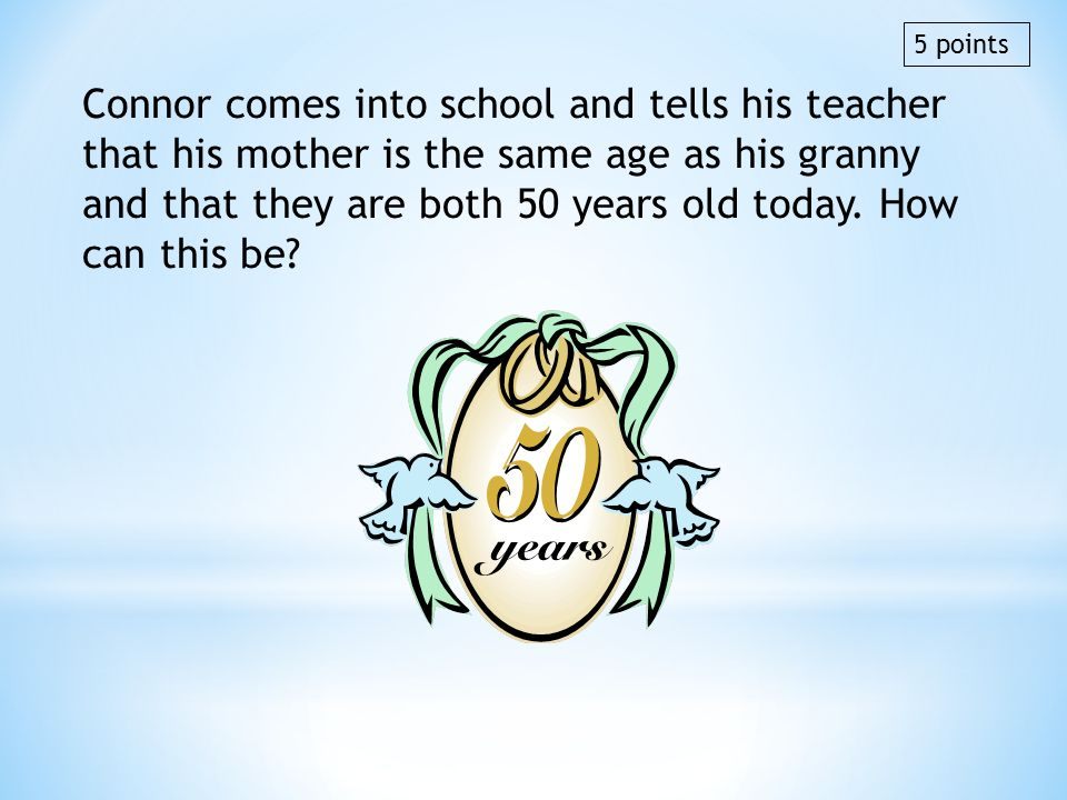Connor comes into school and tells his teacher that his mother is the same age as his granny and that they are both 50 years old today. How can this b