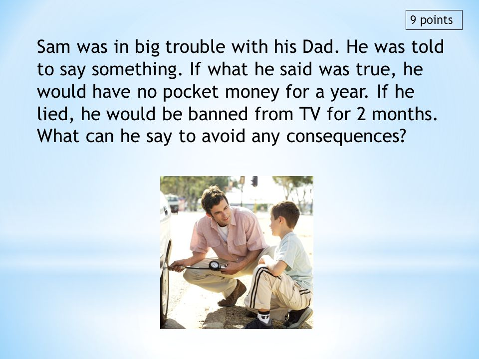 Sam was in big trouble with his Dad. He was told to say something. If what he said was true, he would have no pocket money for a year. If he lied, he