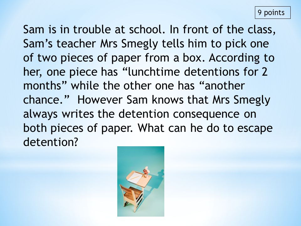 Sam is in trouble at school. In front of the class, Sams teacher Mrs Smegly tells him to pick one of two pieces of paper from a box. According to her,