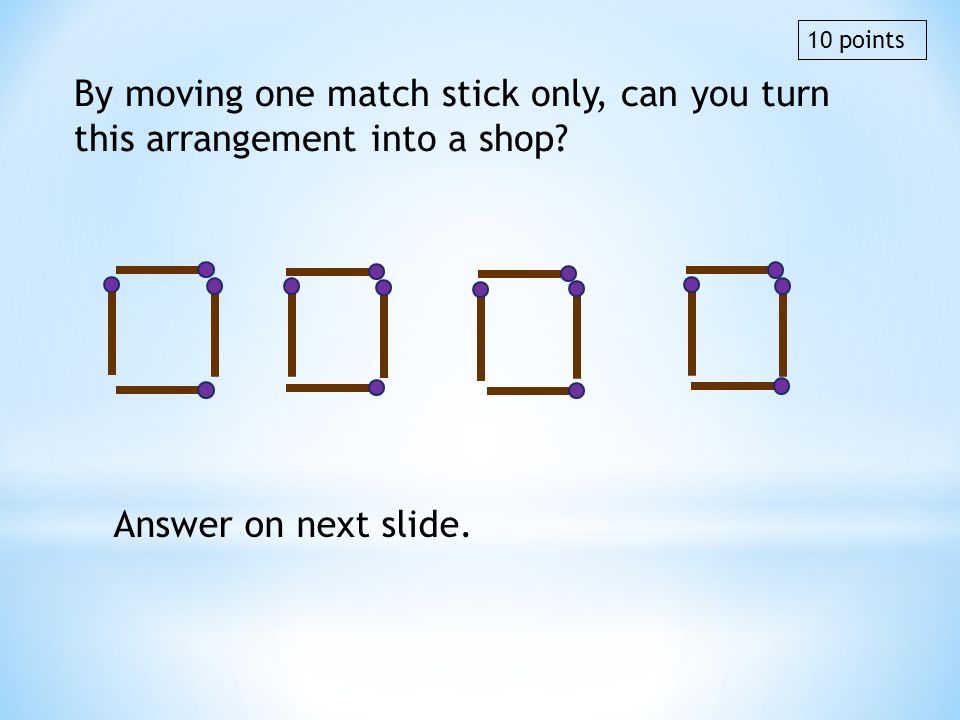 By moving one match stick only, can you turn this arrangement into a shop? Answer on next slide. 10 points