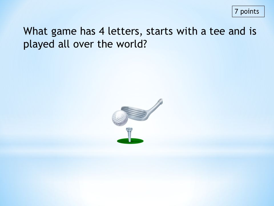 What game has 4 letters, starts with a tee and is played all over the world? 7 points