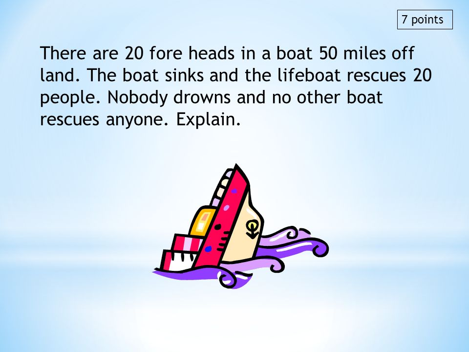 There are 20 fore heads in a boat 50 miles off land. The boat sinks and the lifeboat rescues 20 people. Nobody drowns and no other boat rescues anyone