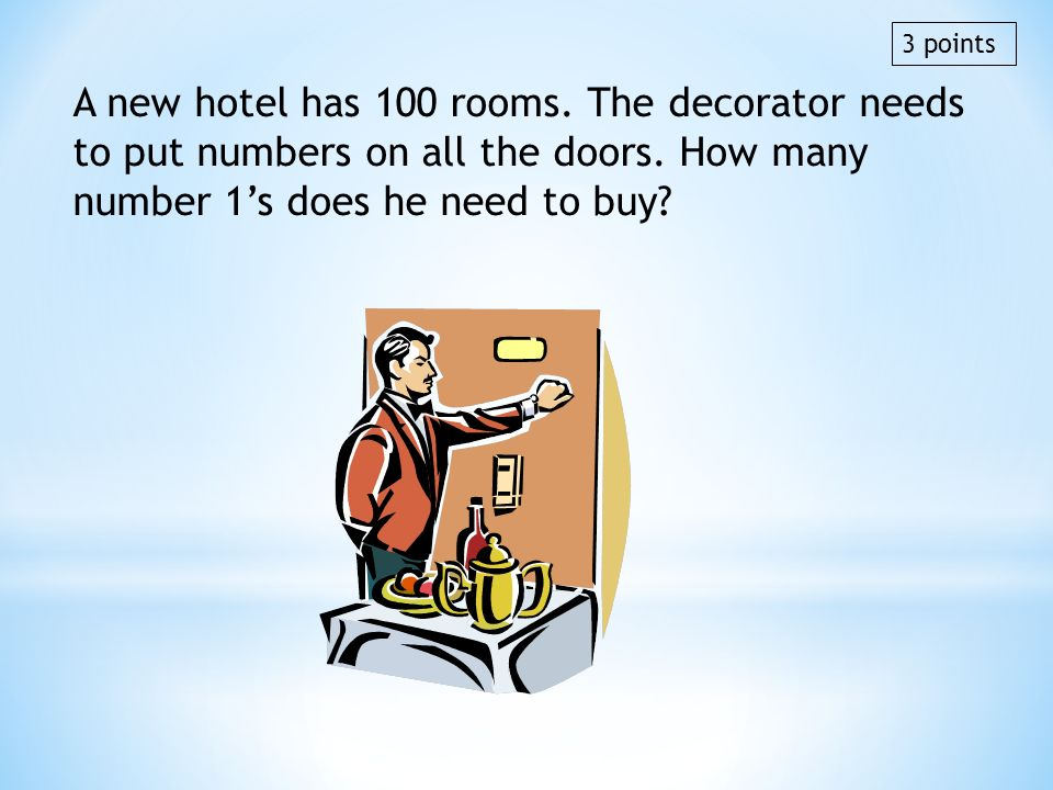 A new hotel has 100 rooms. The decorator needs to put numbers on all the doors. How many number 1s does he need to buy? 3 points