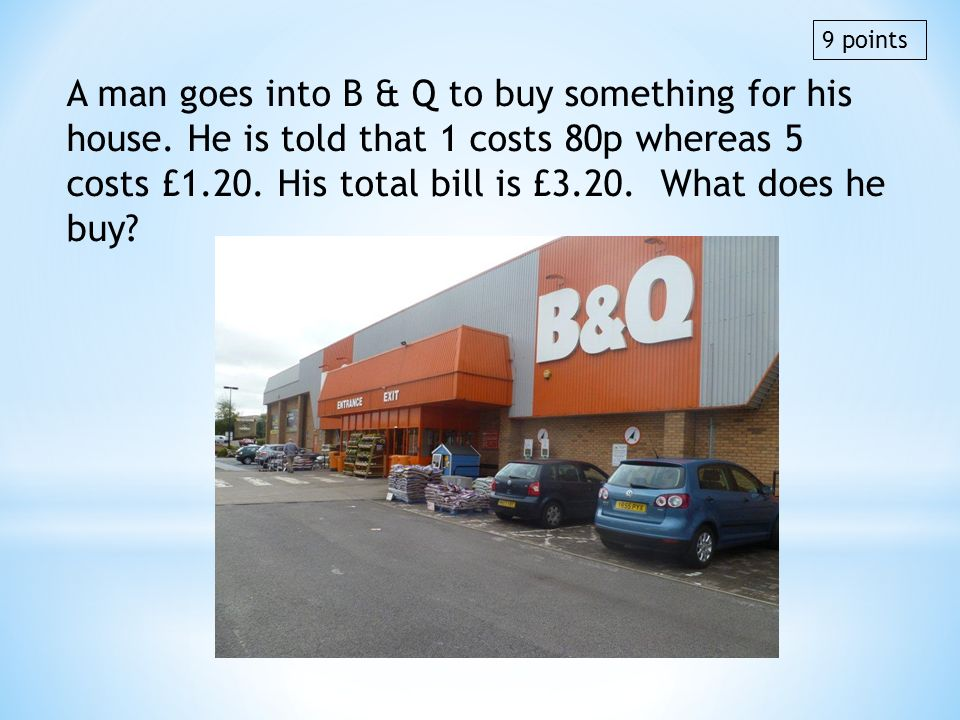 A man goes into B & Q to buy something for his house. He is told that 1 costs 80p whereas 5 costs £1.20. His total bill is £3.20. What does he buy? 9