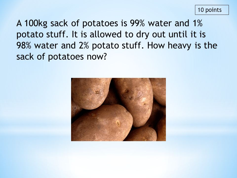 A 100kg sack of potatoes is 99% water and 1% potato stuff. It is allowed to dry out until it is 98% water and 2% potato stuff. How heavy is the sack o