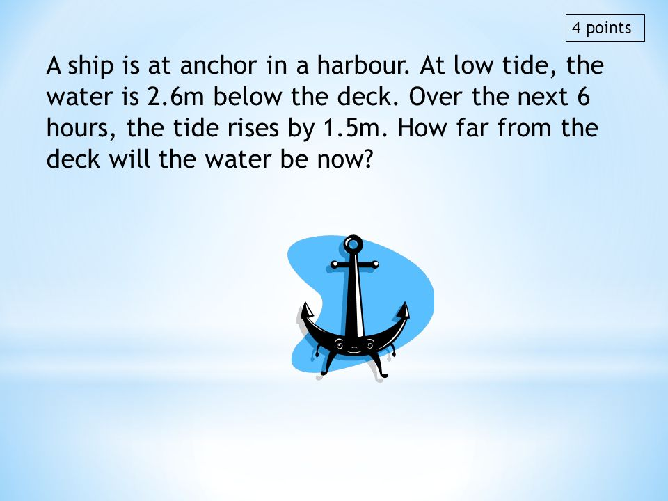A ship is at anchor in a harbour. At low tide, the water is 2.6m below the deck. Over the next 6 hours, the tide rises by 1.5m. How far from the deck