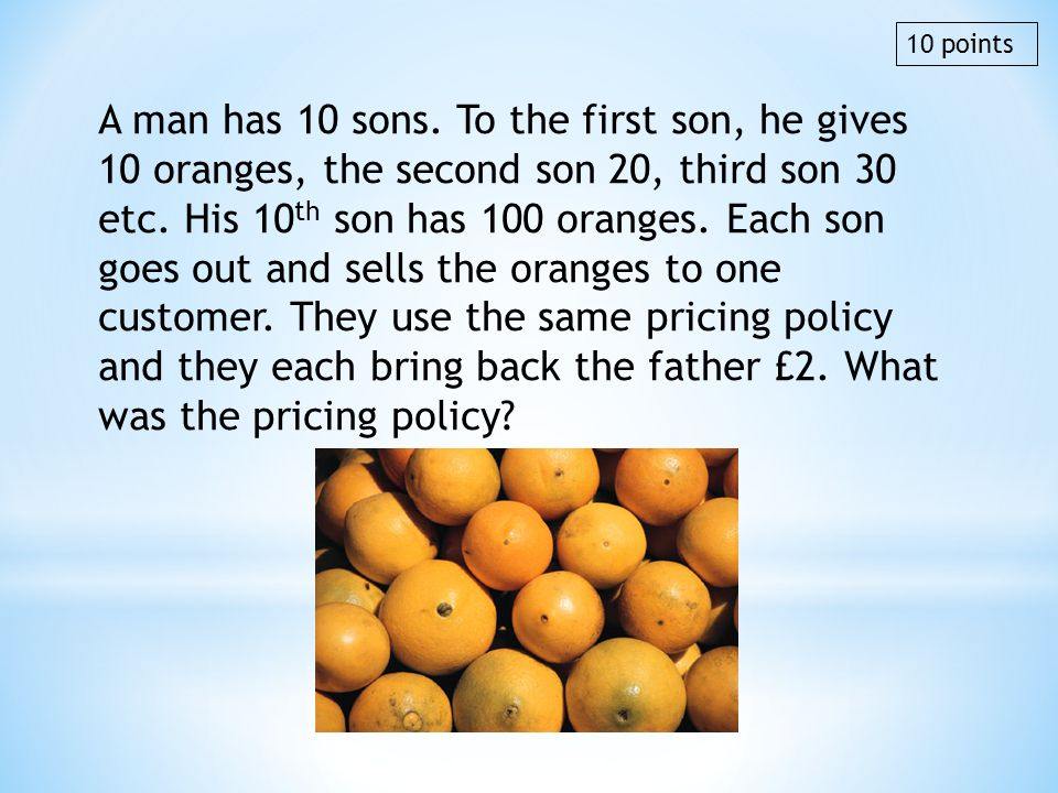 A man has 10 sons. To the first son, he gives 10 oranges, the second son 20, third son 30 etc. His 10 th son has 100 oranges. Each son goes out and se