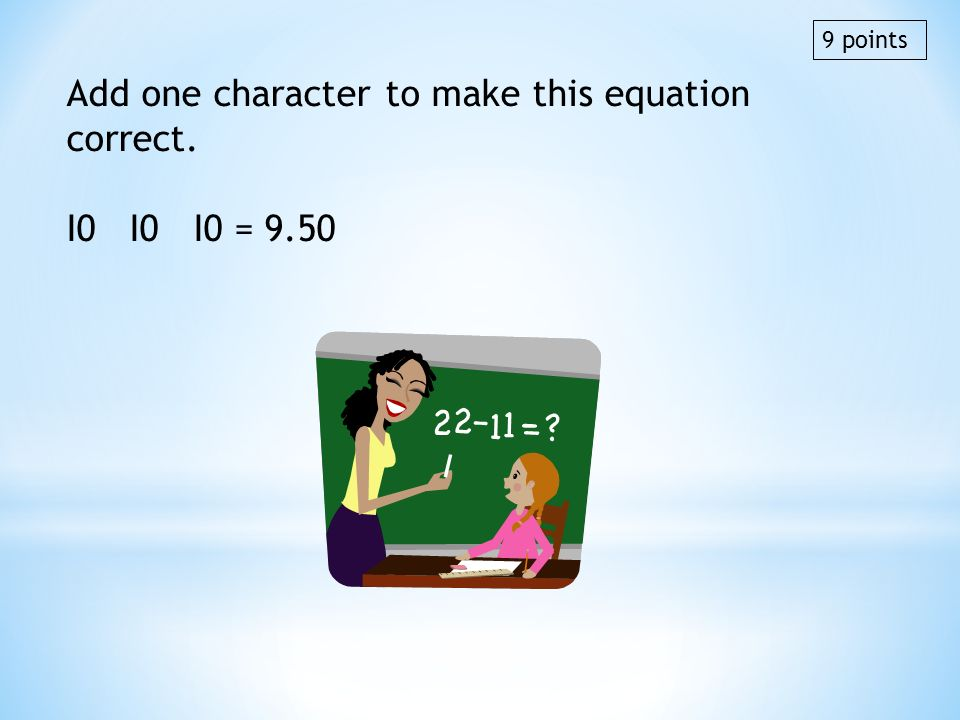 Add one character to make this equation correct. I0 I0 I0 = 9.50 9 points
