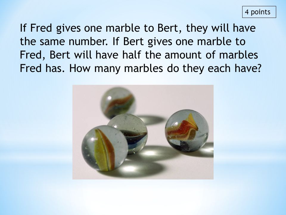 If Fred gives one marble to Bert, they will have the same number. If Bert gives one marble to Fred, Bert will have half the amount of marbles Fred has