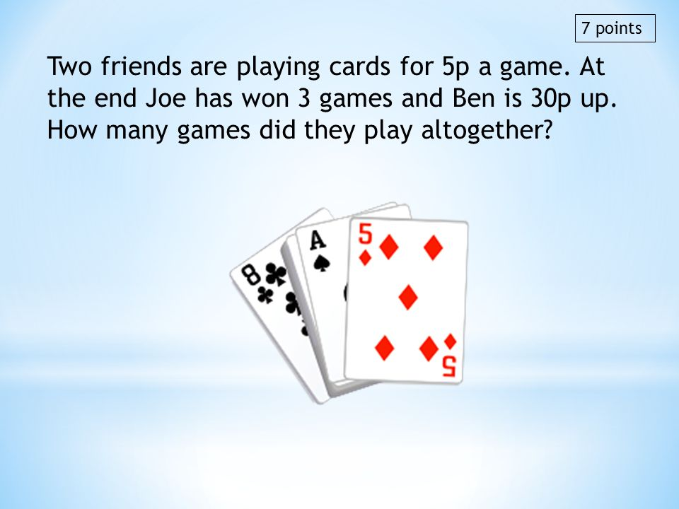 Two friends are playing cards for 5p a game. At the end Joe has won 3 games and Ben is 30p up. How many games did they play altogether? 7 points