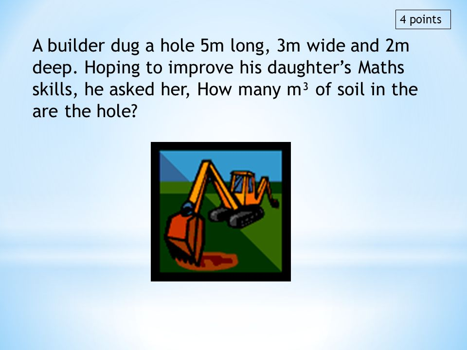 A builder dug a hole 5m long, 3m wide and 2m deep. Hoping to improve his daughters Maths skills, he asked her, How many m³ of soil in the are the hole