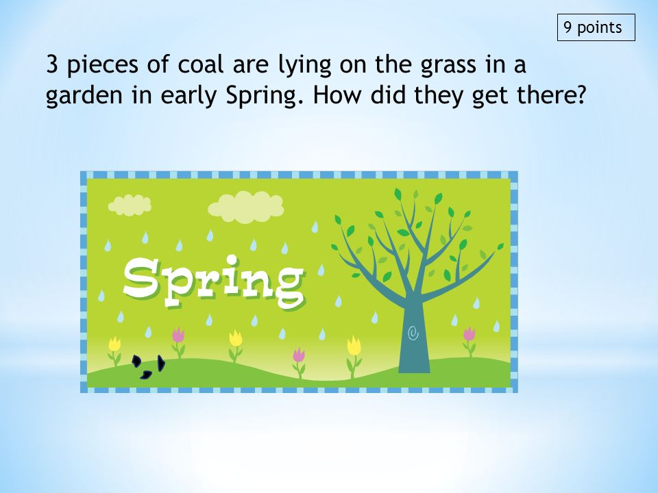 3 pieces of coal are lying on the grass in a garden in early Spring. How did they get there? 9 points