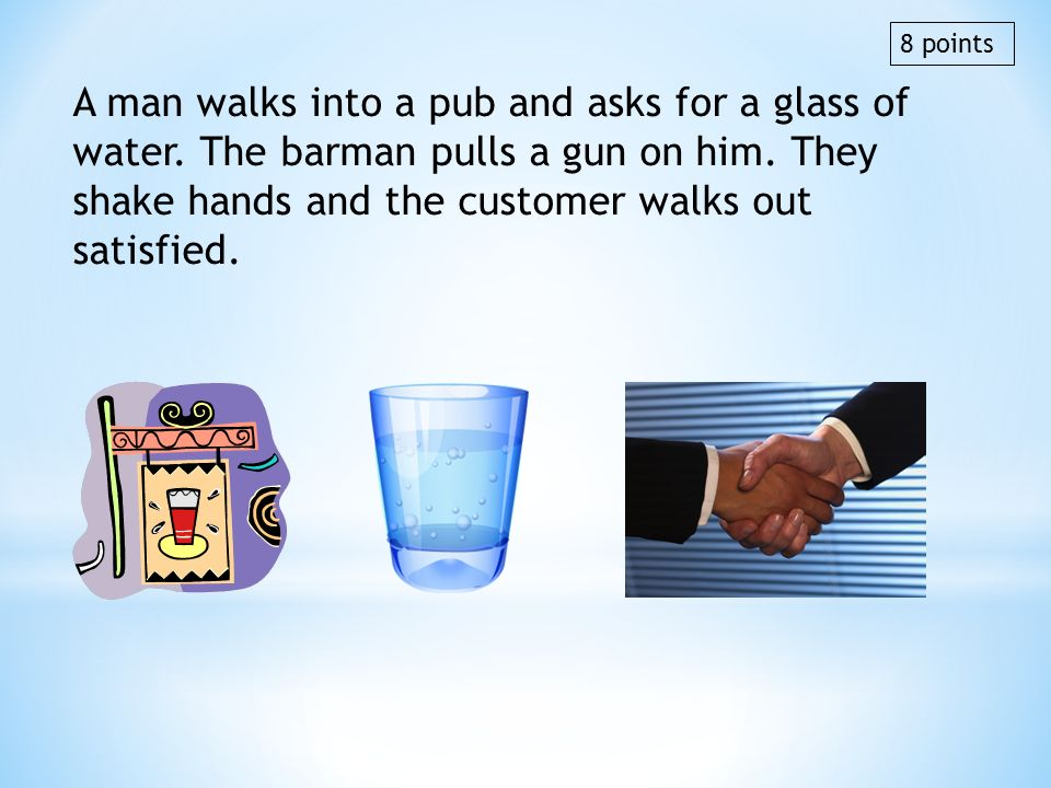 A man walks into a pub and asks for a glass of water. The barman pulls a gun on him. They shake hands and the customer walks out satisfied. 8 points