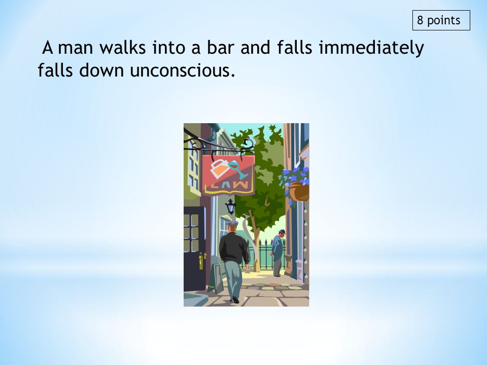 A man walks into a bar and falls immediately falls down unconscious. 8 points