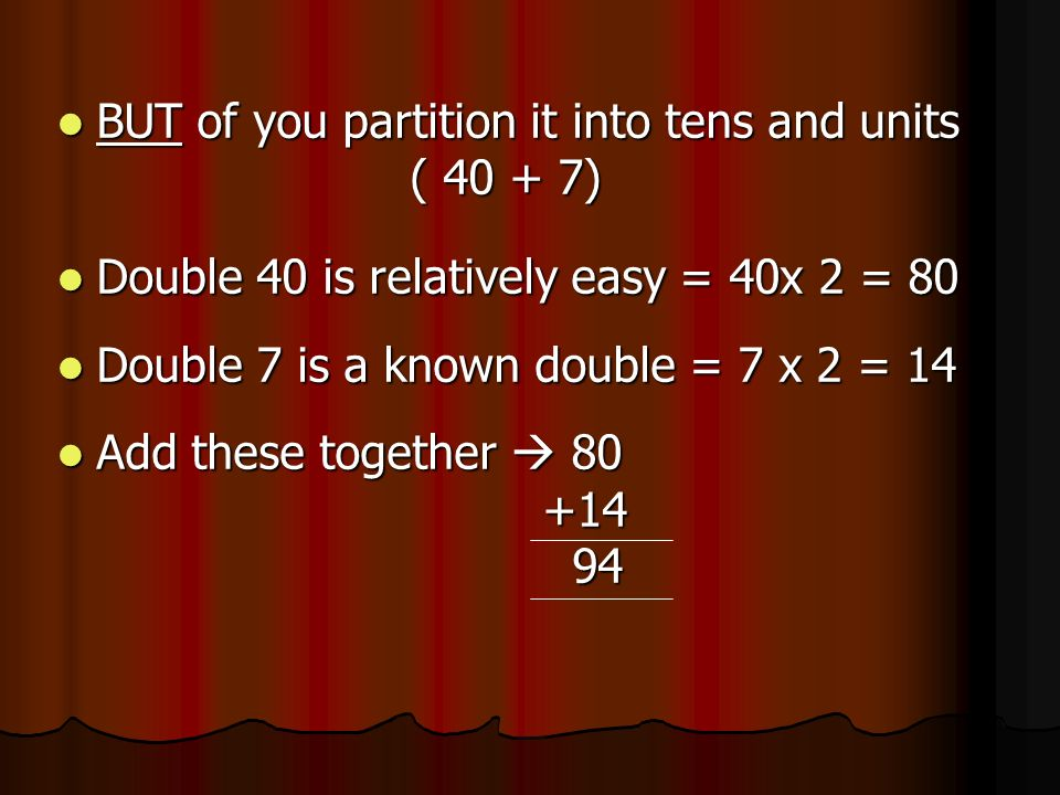 BUT of you partition it into tens and units BUT of you partition it into tens and units ( 40 + 7) ( 40 + 7) Double 40 is relatively easy = 40x 2 = 80 Double 40 is relatively easy = 40x 2 = 80 Double 7 is a known double = 7 x 2 = 14 Double 7 is a known double = 7 x 2 = 14 Add these together 80 Add these together 80 +14 +14 94 94
