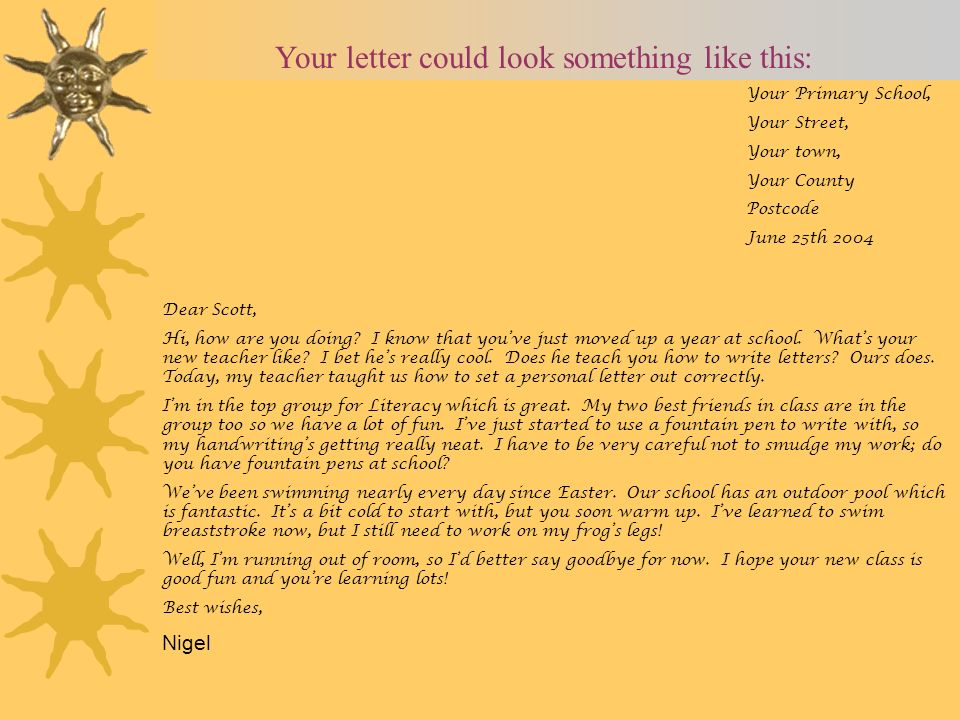 Your letter could look something like this: Your Primary School, Your Street, Your town, Your County Postcode June 25th 2004 Dear Scott, Hi, how are you doing.