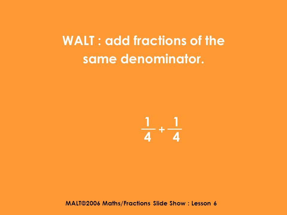 MALT©2006 Maths/Fractions Slide Show : Lesson 6 Fractions Lesson 6 Adding Fractions Part 1