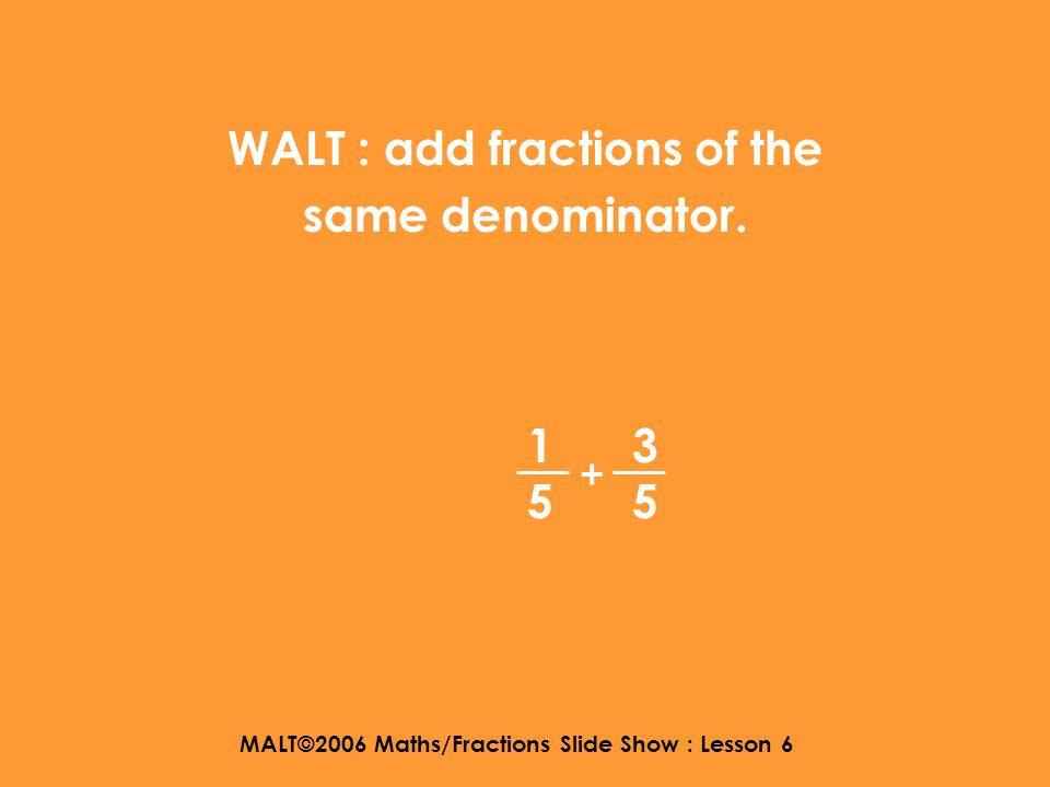 MALT©2006 Maths/Fractions Slide Show : Lesson 6 WALT : add fractions of the same denominator. 1414 1414 +