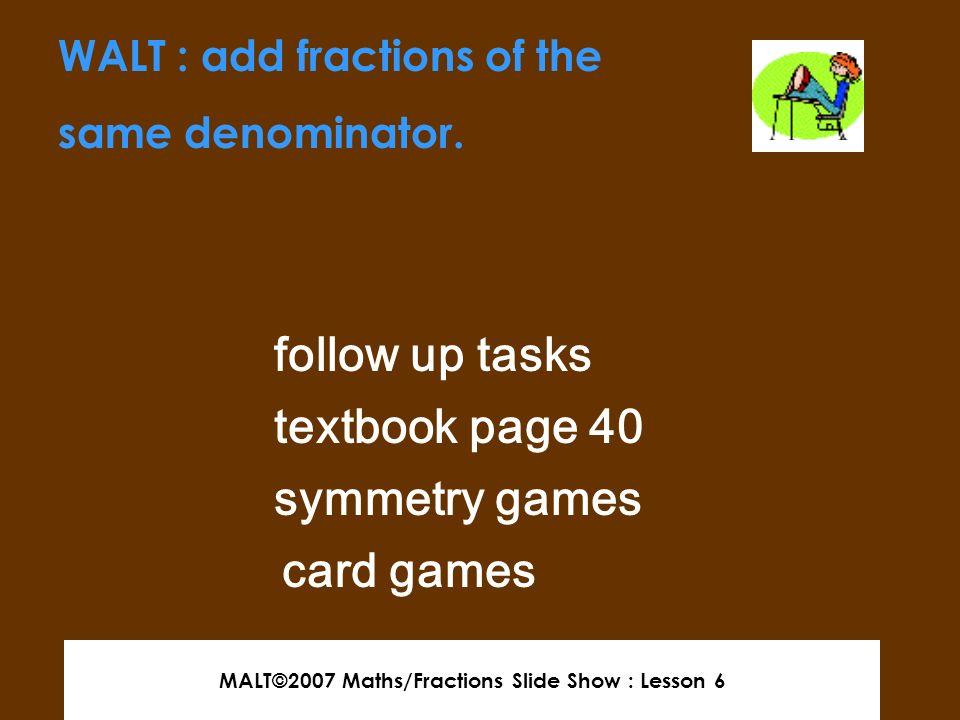 MALT©2007 Maths/Fractions Slide Show : Lesson 6 end of slideshow