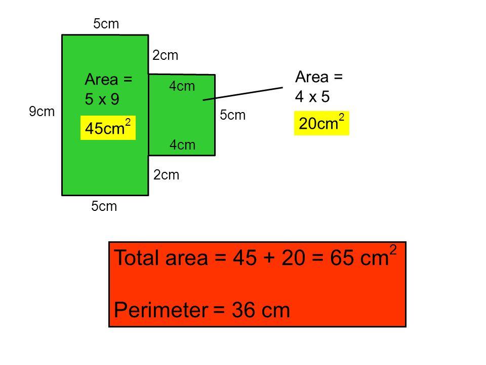 9cm 5cm 2cm 4cm 5cm 4cm 2cm Area = 5 x 9 45cm 2 Area = 4 x 5 20cm 2 Total area = 45 + 20 = 65 cm 2 Perimeter = 36 cm
