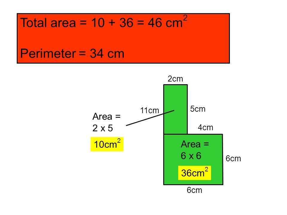 6cm 11cm 2cm 4cm 5cm Area = 2 x 5 10cm 2 Area = 6 x 6 36cm 2 Total area = 10 + 36 = 46 cm 2 Perimeter = 34 cm