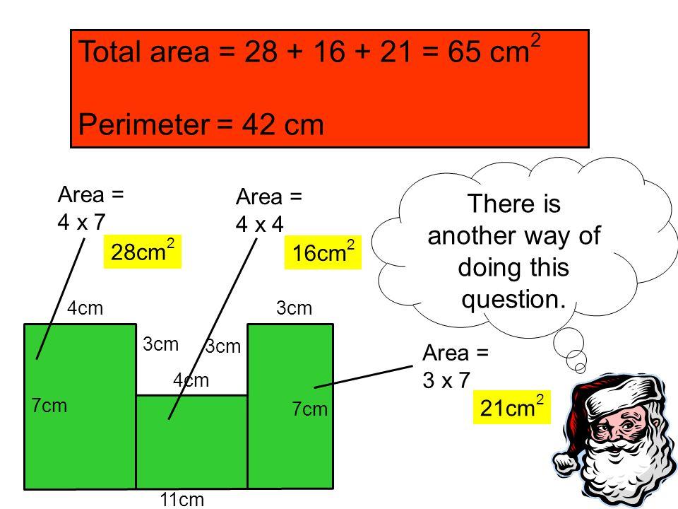 11cm 7cm 4cm 3cm 7cm Total area = 28 + 16 + 21 = 65 cm 2 Perimeter = 42 cm Area = 4 x 7 Area = 4 x 4 4cm Area = 3 x 7 21cm 2 28cm 2 16cm 2 There is an