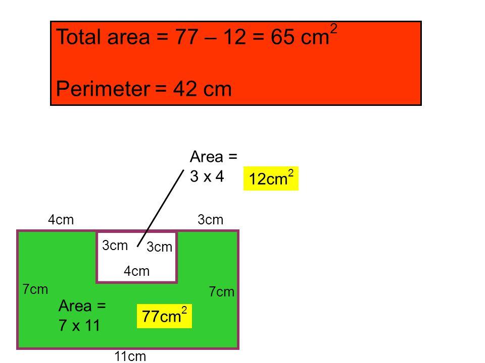 11cm 7cm 4cm 3cm 7cm Total area = 77 – 12 = 65 cm 2 Perimeter = 42 cm Area = 7 x 11 Area = 3 x 4 4cm 77cm 2 12cm 2