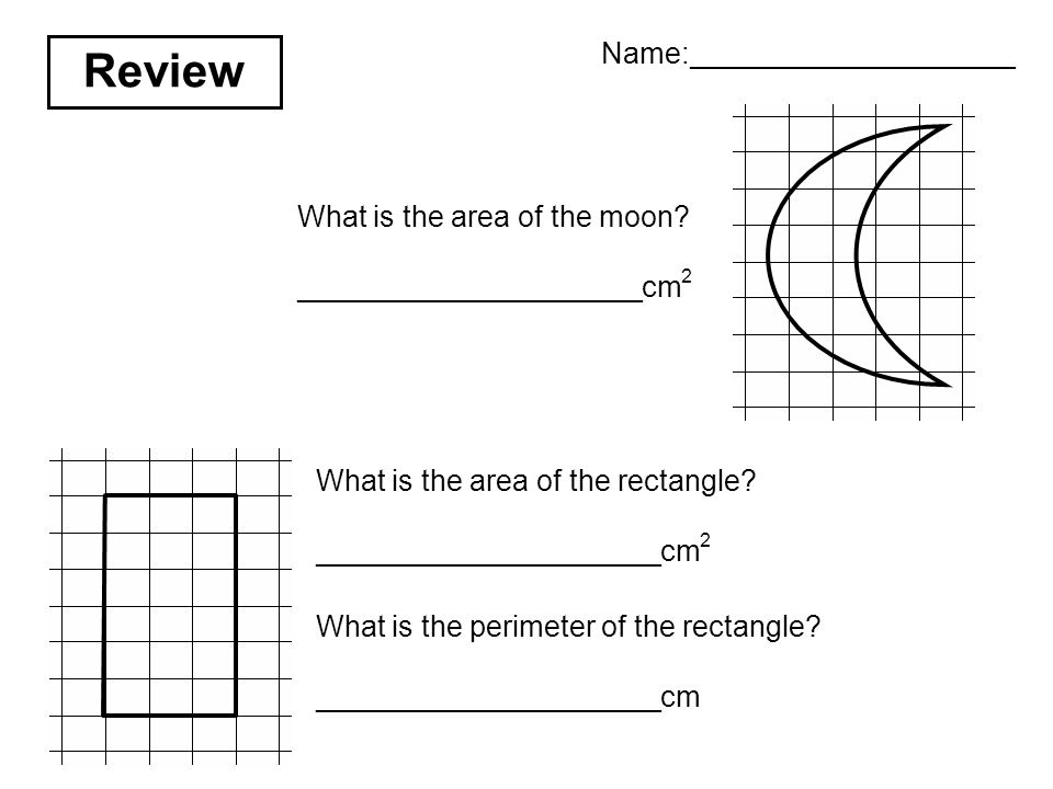 Review What is the area of the moon? _____________________cm 2 What is the area of the rectangle? _____________________cm 2 What is the perimeter of t