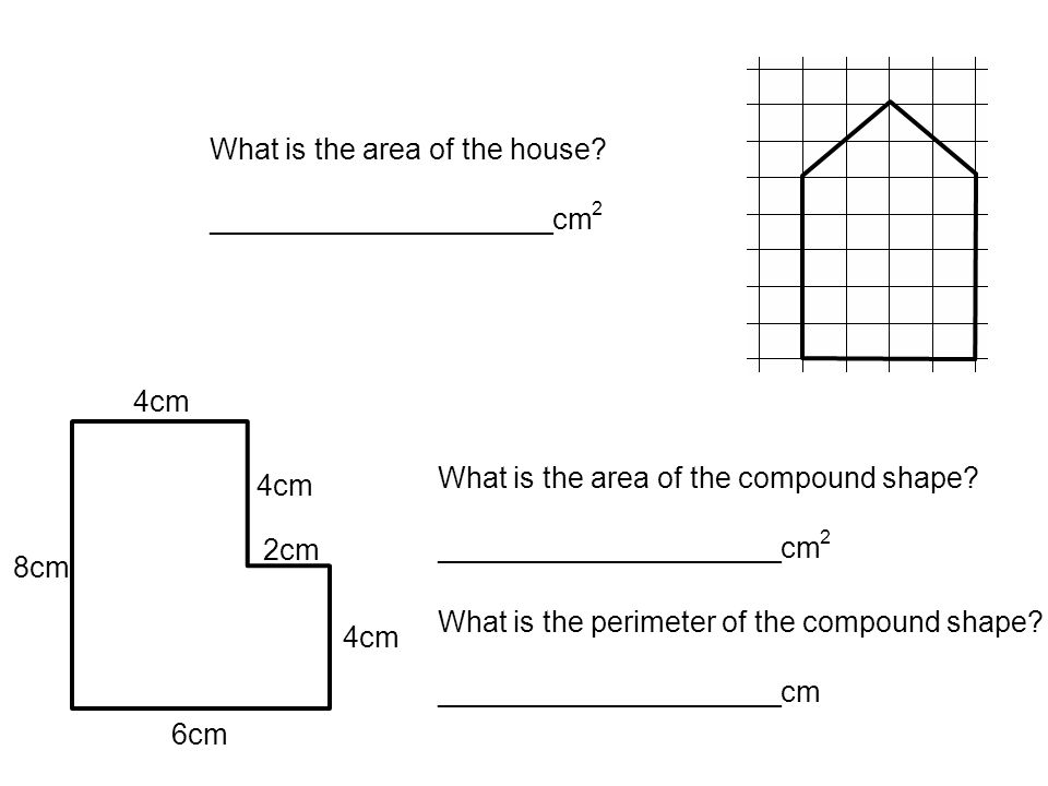 4cm 6cm 8cm 2cm What is the area of the compound shape? _____________________cm 2 What is the perimeter of the compound shape? _____________________cm
