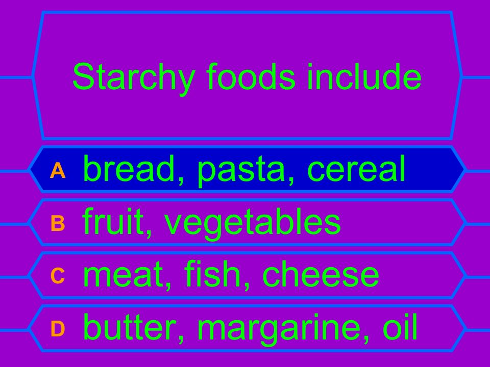 Starchy foods include A bread, pasta, cereal B fruit, vegetables C meat, fish, cheese D butter, margarine, oil