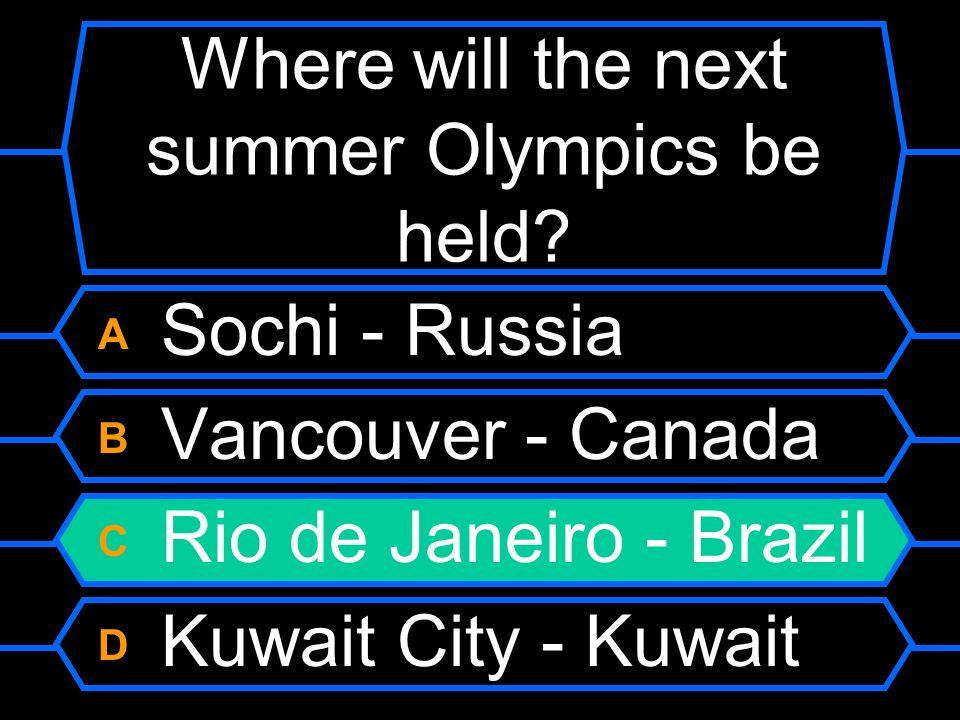 Where will the next summer Olympics be held? A Sochi - Russia B Vancouver - Canada C Rio de Janeiro - Brazil D Kuwait City - Kuwait