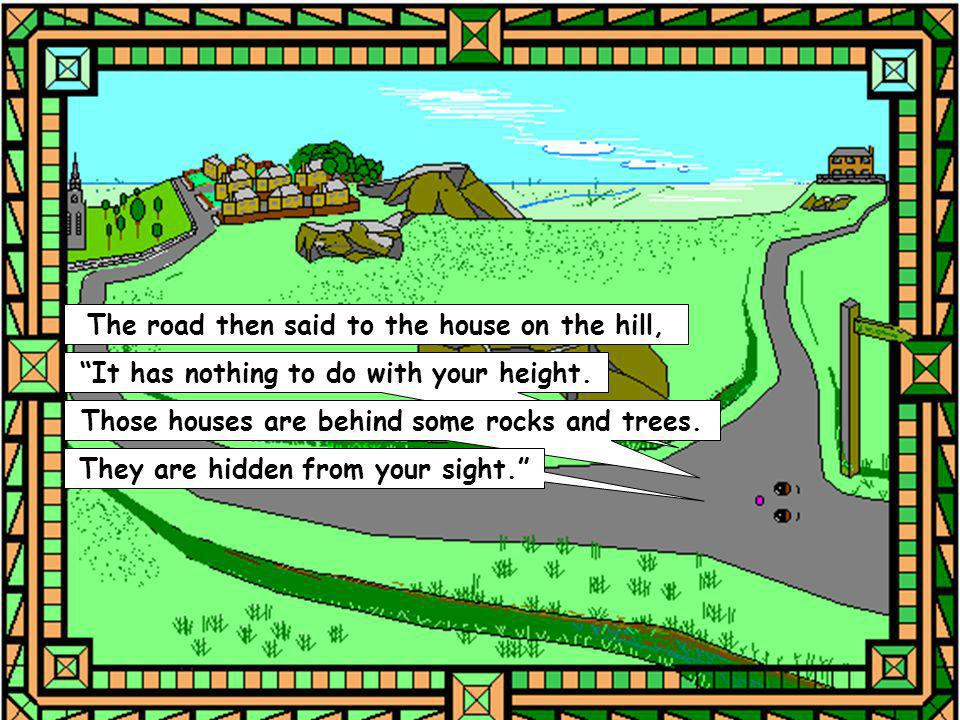 The road then said to the house on the hill, It has nothing to do with your height. Those houses are behind some rocks and trees. They are hidden from