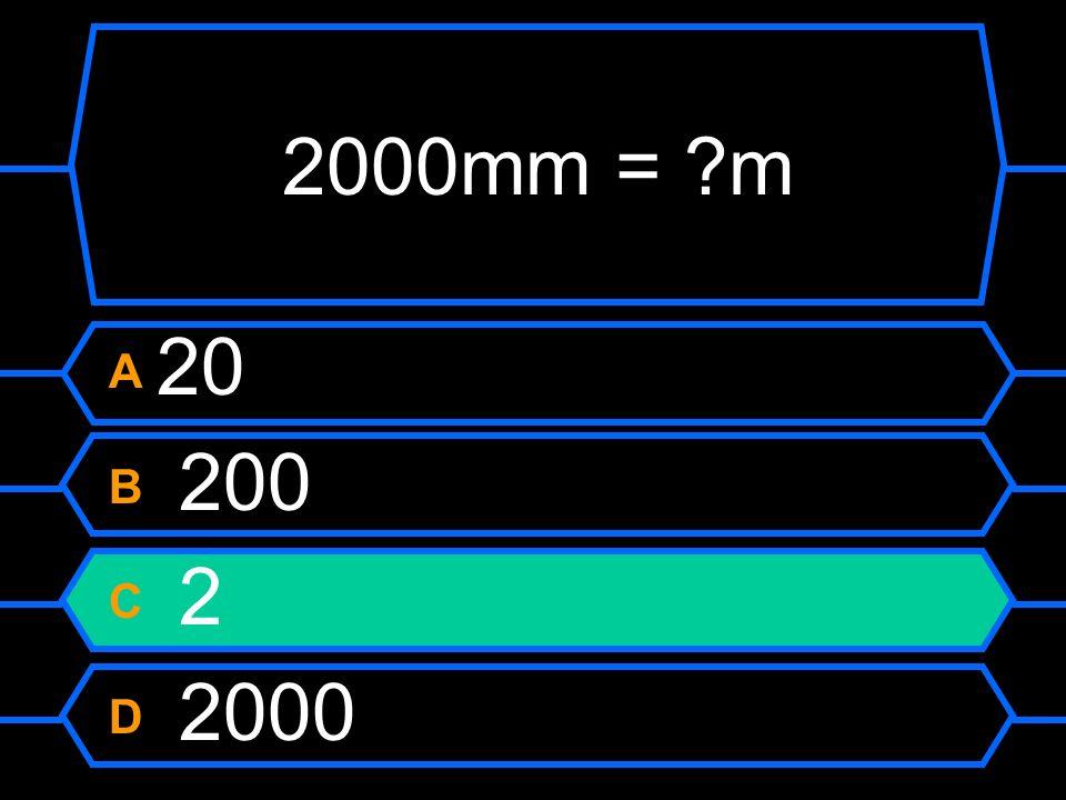 2000mm = ?m A 20 B 200 C 2 D 2000