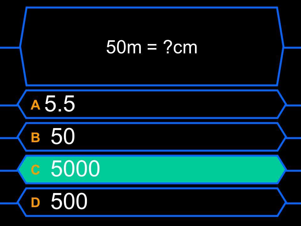 50m = ?cm A 5.5 B 50 C 5000 D 500