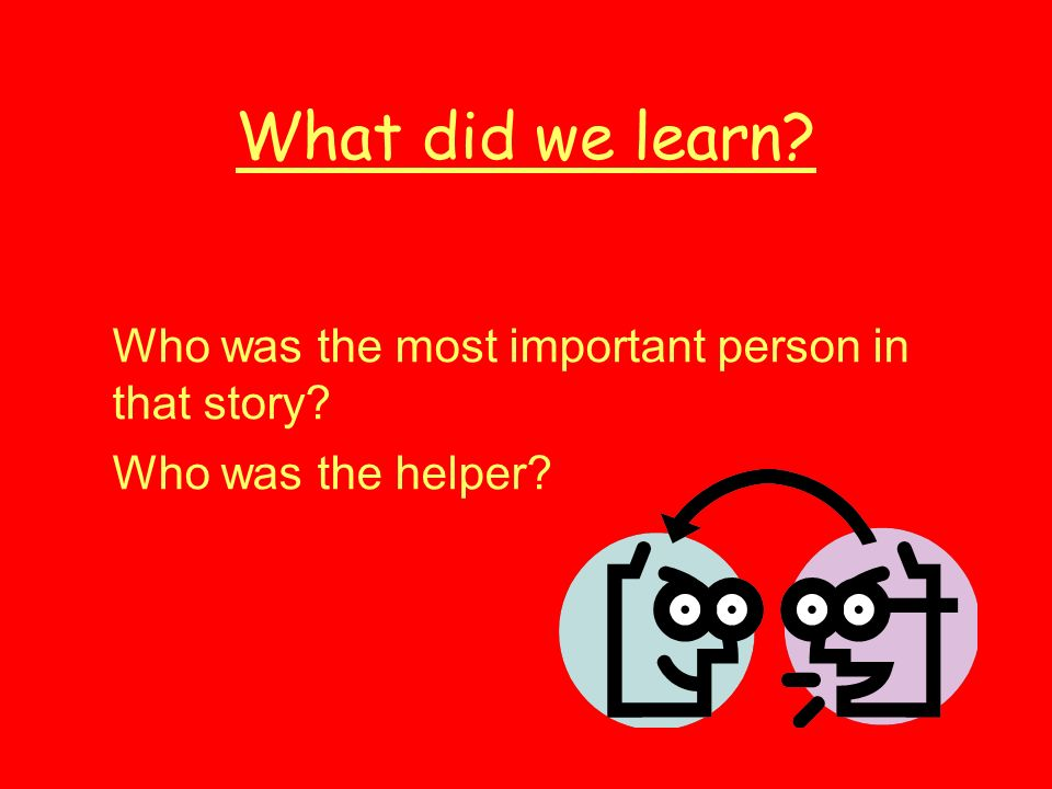 What did we learn? Who was the most important person in that story? Who was the helper?