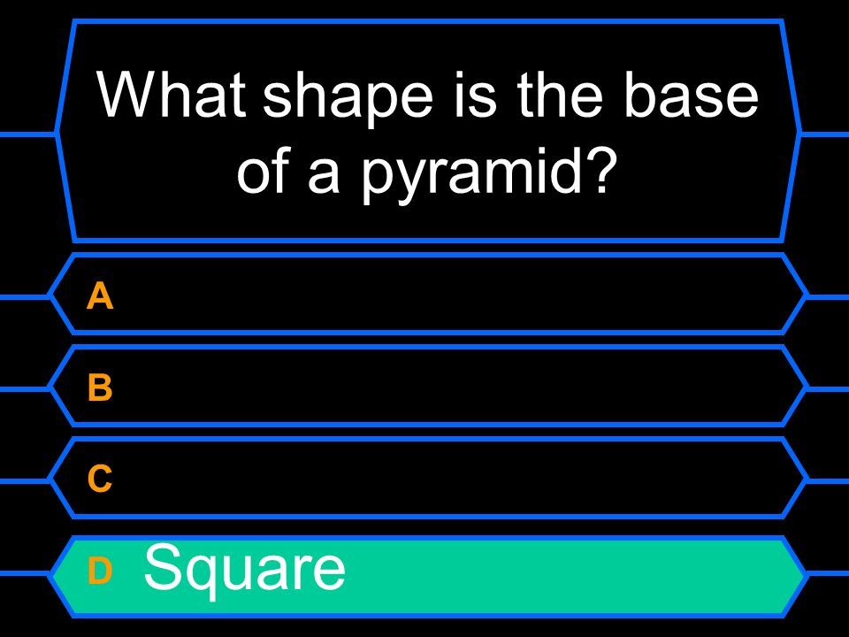 What shape is the base of a pyramid A Circle B Triangle C Rectangle D Square