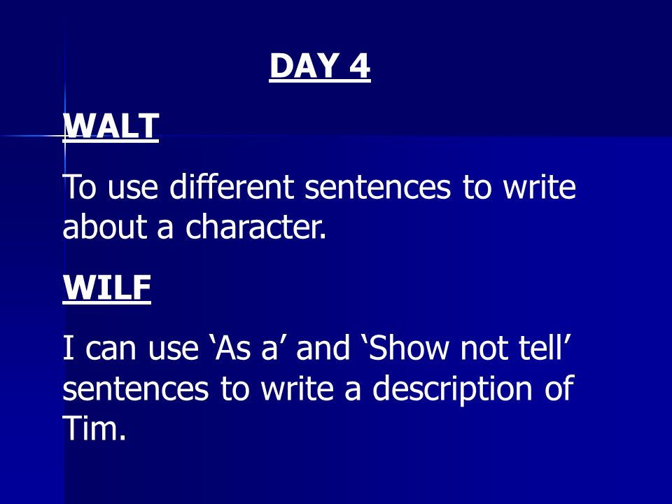 DAY 4 WALT To use different sentences to write about a character. WILF I can use As a and Show not tell sentences to write a description of Tim.